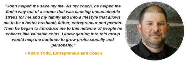 """John helped me save my life. As my coach, he helped me find a way out of a career that was causing unsustainable stress for me and my family and into a lifestyle that allows me to be a better husband, father, entrepreneur, and person..."" - Adam Todd"